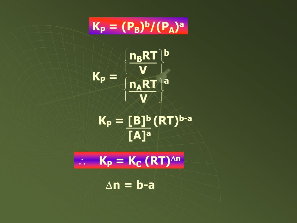 KP = (PB)b/(PA)a nBRT V KP = nART KP = [B]b (RT)b-a [A]a